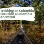 Trekking en Colombia-Excusión a Colombia Ancestral-amazonas colombia